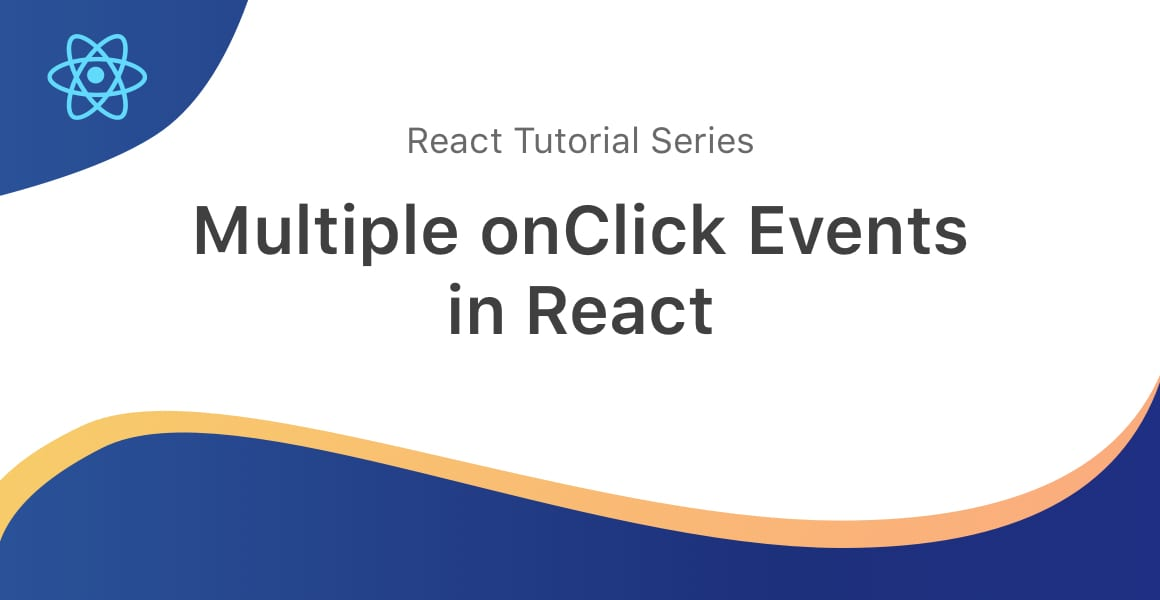 A wavey banner displaying the React logo and a title that reads Multiple onClick Events in React